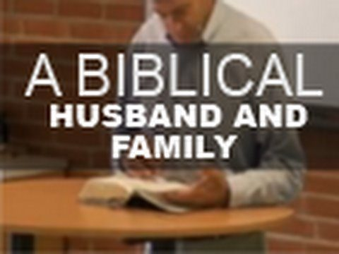 A Biblical Husband and Family – Paul Washer